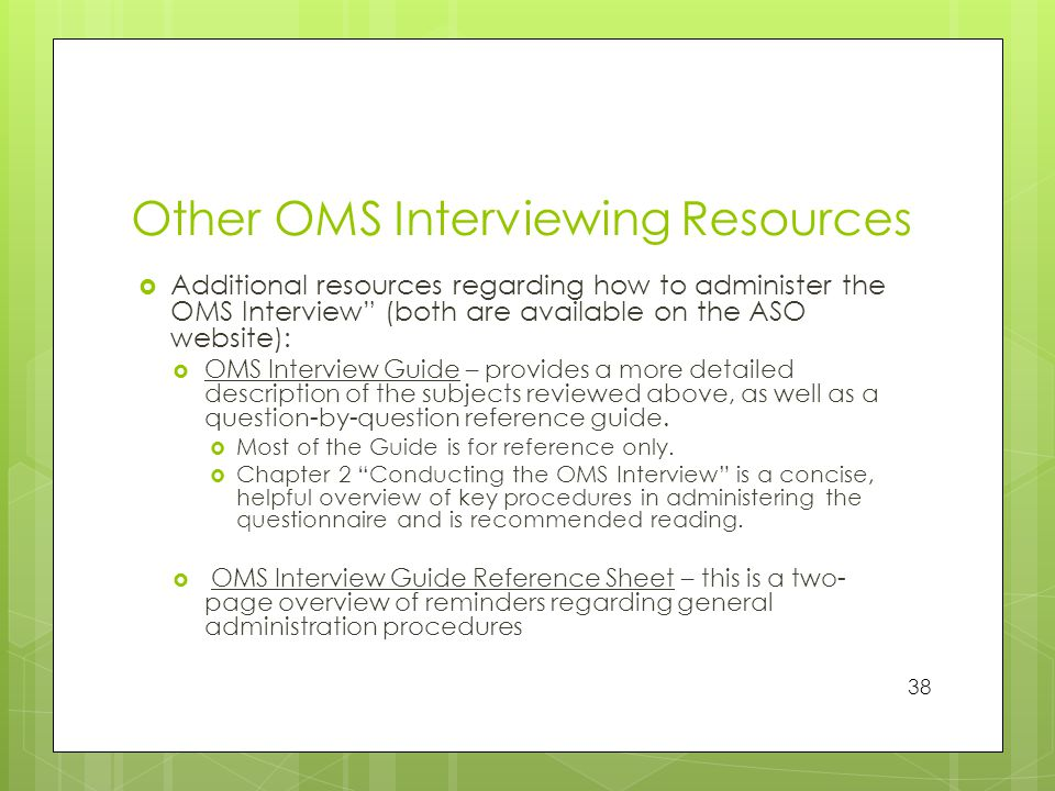 Other OMS Interviewing Resources  Additional resources regarding how to administer the OMS Interview (both are available on the ASO website):  OMS Interview Guide – provides a more detailed description of the subjects reviewed above, as well as a question-by-question reference guide.