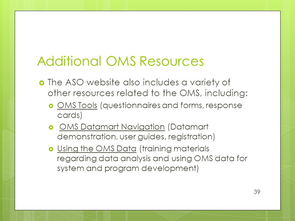 Additional OMS Resources  The ASO website also includes a variety of other resources related to the OMS, including:  OMS Tools (questionnaires and forms, response cards)  OMS Datamart Navigation (Datamart demonstration, user guides, registration)  Using the OMS Data (training materials regarding data analysis and using OMS data for system and program development) 39