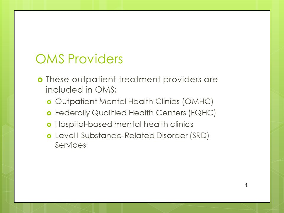 OMS Providers  These outpatient treatment providers are included in OMS:  Outpatient Mental Health Clinics (OMHC)  Federally Qualified Health Centers (FQHC)  Hospital-based mental health clinics  Level I Substance-Related Disorder (SRD) Services 4