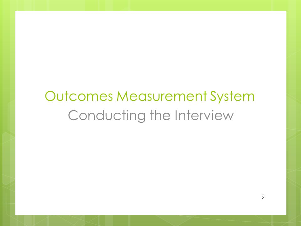 Outcomes Measurement System Conducting the Interview 9
