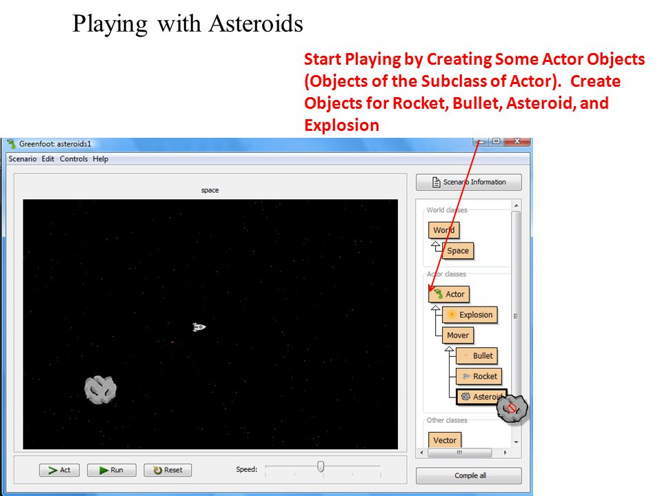 Playing with Asteroids Start Playing by Creating Some Actor Objects (Objects of the Subclass of Actor). Create Objects for Rocket, Bullet, Asteroid, a
