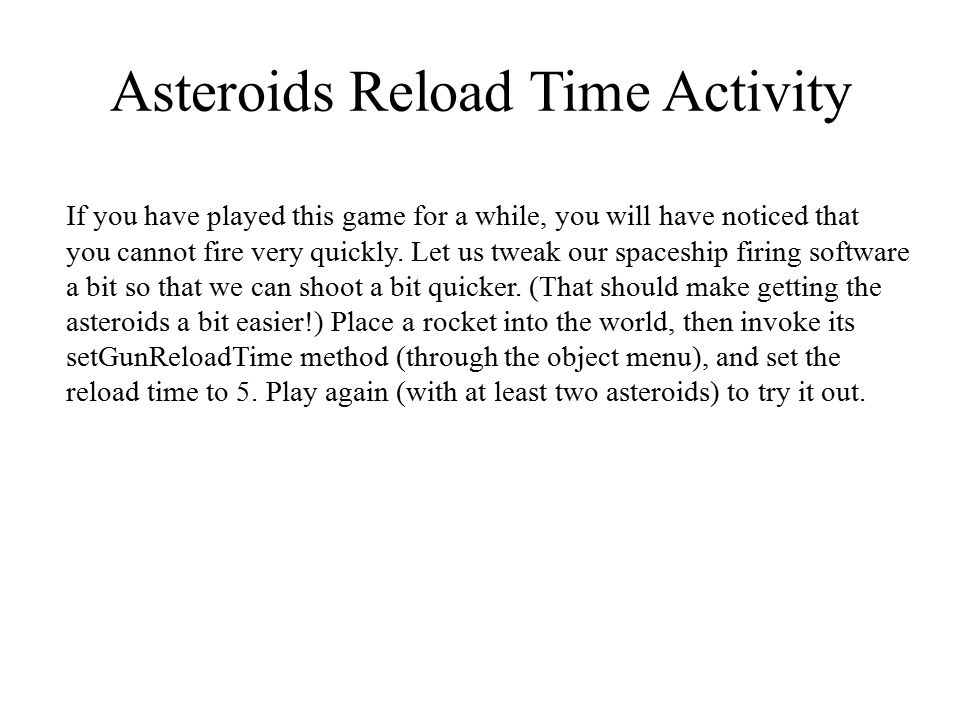 Asteroids Reload Time Activity If you have played this game for a while, you will have noticed that you cannot fire very quickly. Let us tweak our spa