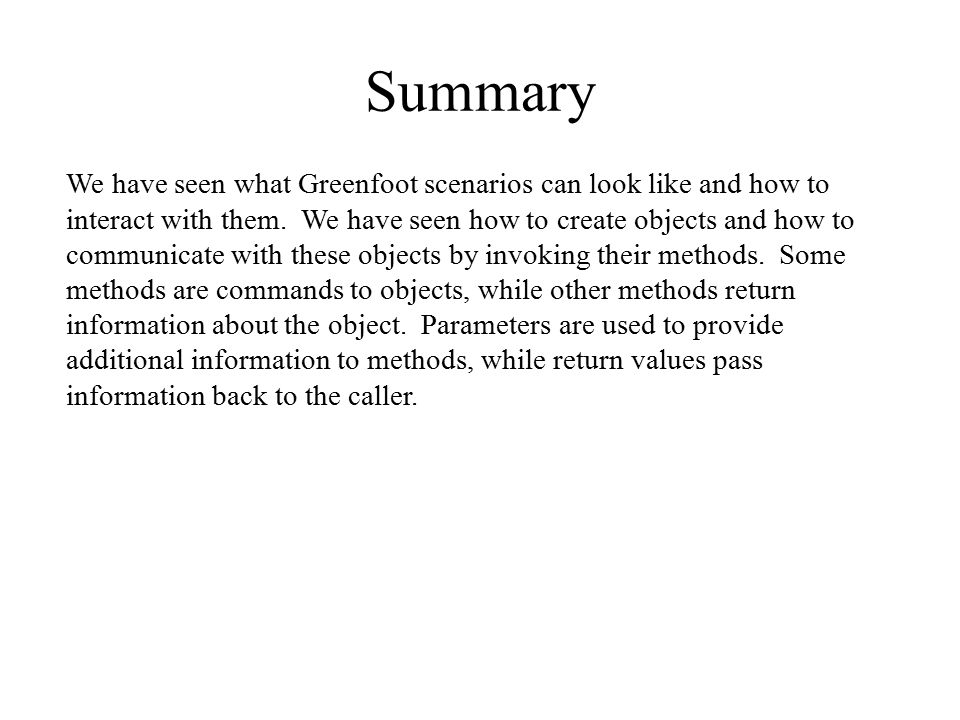 Summary We have seen what Greenfoot scenarios can look like and how to interact with them. We have seen how to create objects and how to communicate w