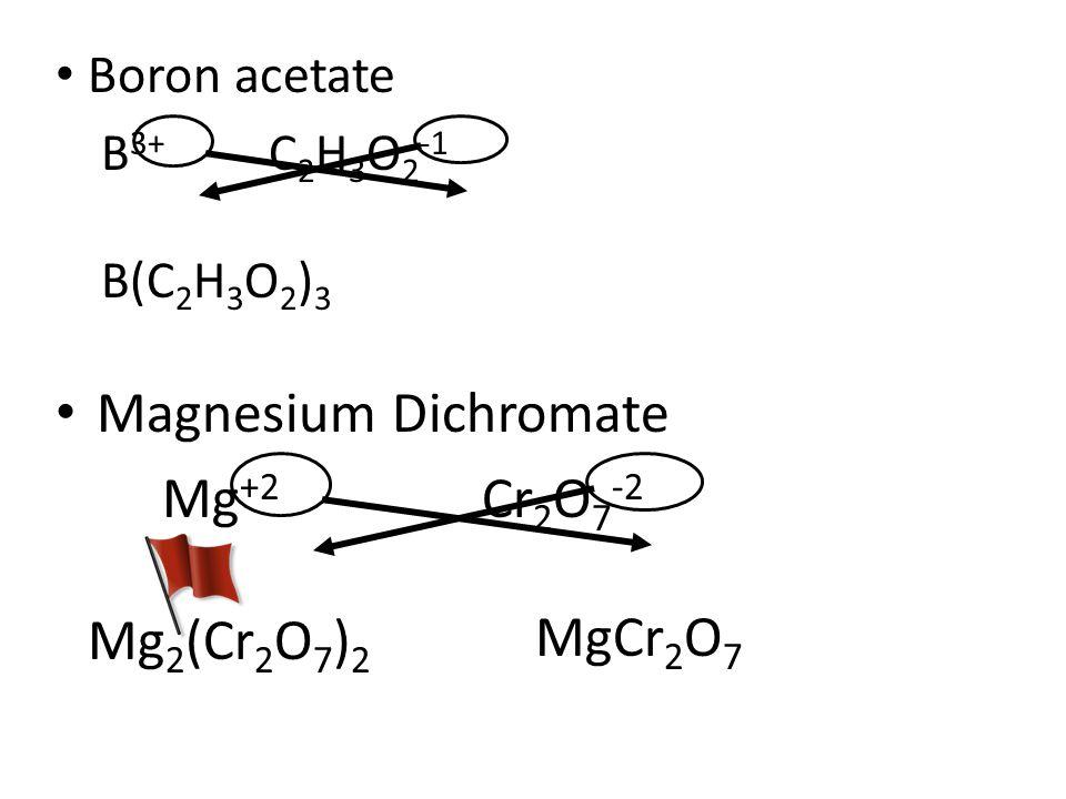 Boron acetate B 3+ C 2 H 3 O 2 -1 B(C 2 H 3 O 2 ) 3 Magnesium Dichromate Mg +2 Cr 2 O 7 -2 Mg 2 (Cr 2 O 7 ) 2 MgCr 2 O 7