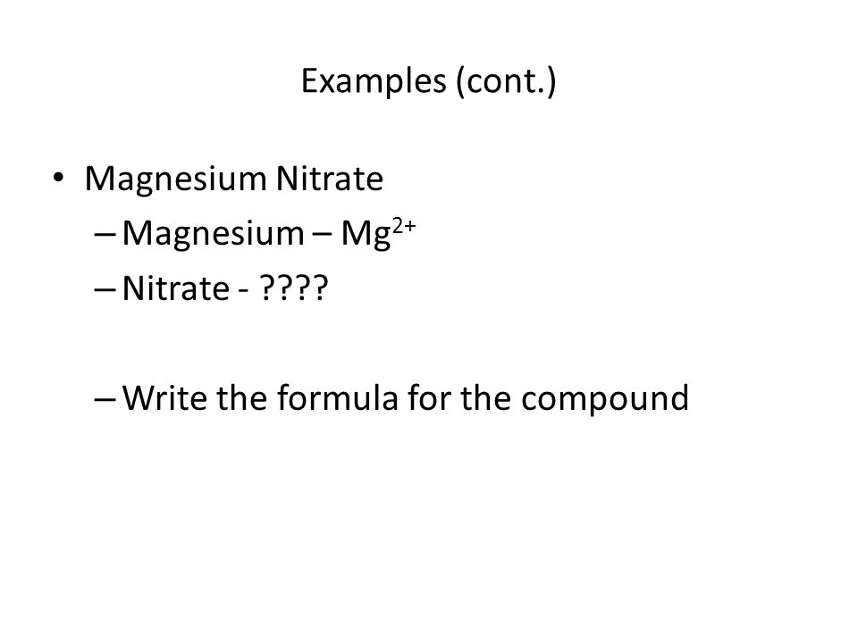 Examples (cont.) Magnesium Nitrate – Magnesium – Mg 2+ – Nitrate - ???.