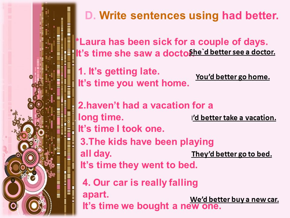 D. Write sentences using had better. Laura has been sick for a couple of days.* It's time she saw a doctor. She`d better see a doctor. 1. It's getting