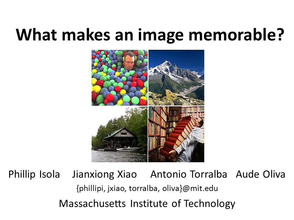 What makes an image memorable? Phillip Isola Jianxiong Xiao Antonio Torralba Aude Oliva {phillipi, jxiao, torralba, oliva}@mit.edu Massachusetts Insti