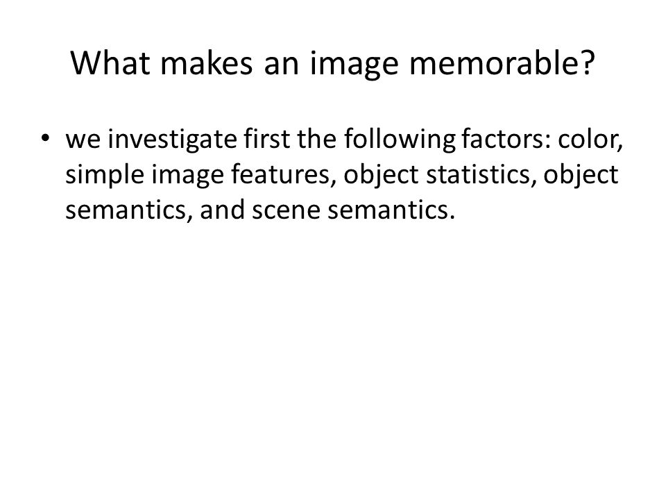 What makes an image memorable? we investigate first the following factors: color, simple image features, object statistics, object semantics, and scen