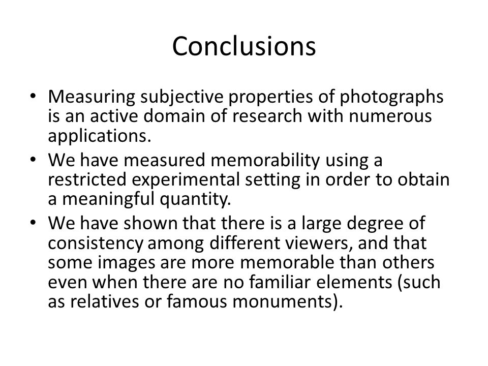 Conclusions Measuring subjective properties of photographs is an active domain of research with numerous applications. We have measured memorability u