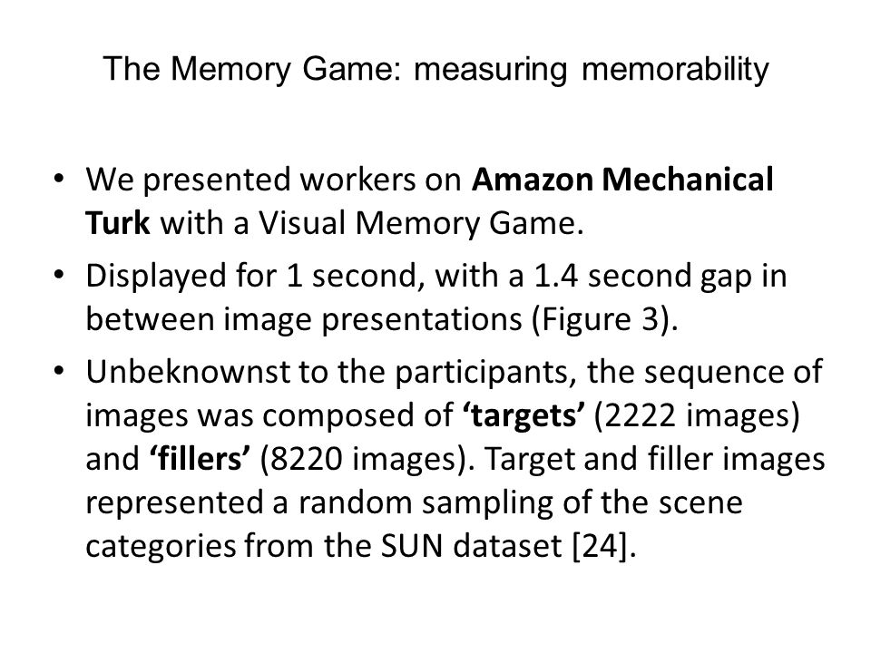 The Memory Game: measuring memorability We presented workers on Amazon Mechanical Turk with a Visual Memory Game. Displayed for 1 second, with a 1.4 s