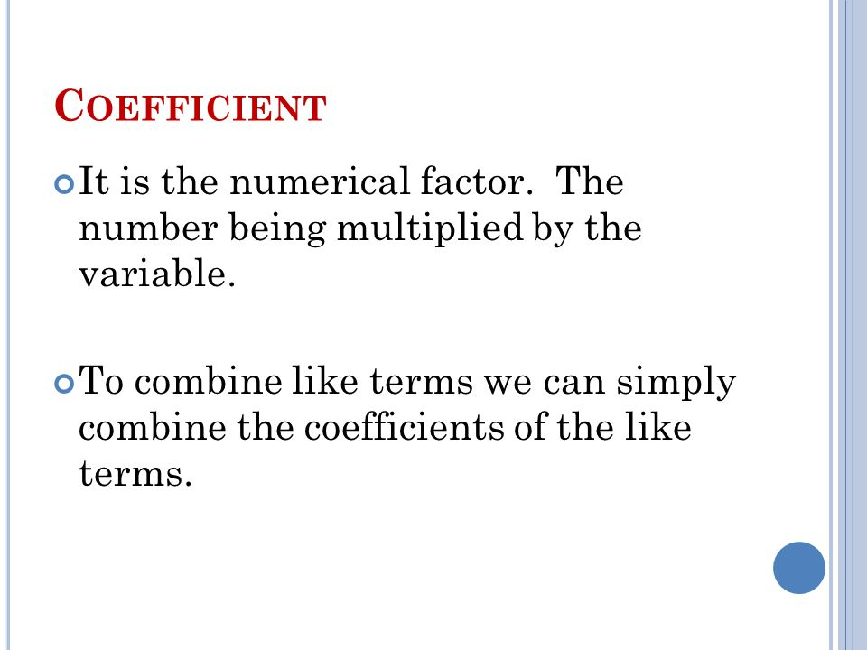 C OEFFICIENT It is the numerical factor. The number being multiplied by the variable.