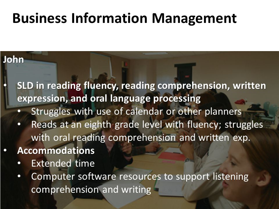 Business Information Management John SLD in reading fluency, reading comprehension, written expression, and oral language processing SLD in reading fluency, reading comprehension, written expression, and oral language processing Struggles with use of calendar or other planners Reads at an eighth grade level with fluency; struggles with oral reading comprehension and written exp.
