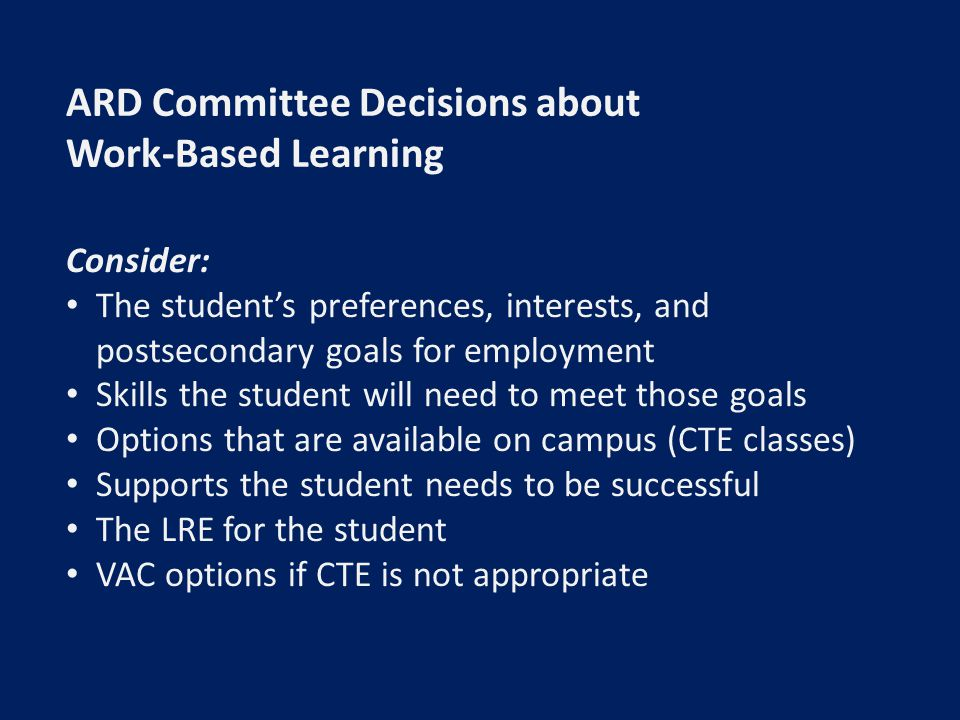 ARD Committee Decisions about Work-Based Learning Consider: The student's preferences, interests, and postsecondary goals for employment Skills the student will need to meet those goals Options that are available on campus (CTE classes) Supports the student needs to be successful The LRE for the student VAC options if CTE is not appropriate