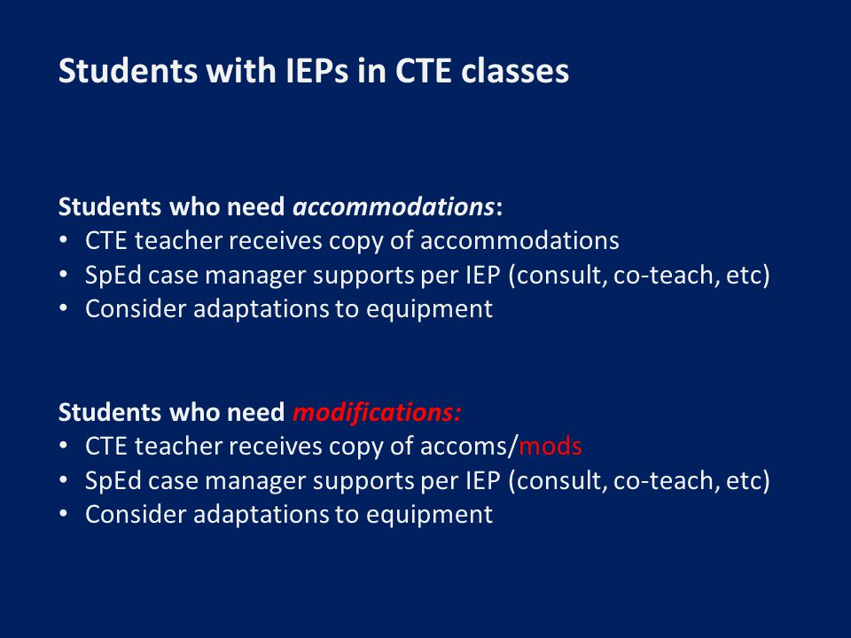Students with IEPs in CTE classes Students who need accommodations: CTE teacher receives copy of accommodations SpEd case manager supports per IEP (consult, co-teach, etc) Consider adaptations to equipment Students who need modifications: CTE teacher receives copy of accoms/mods SpEd case manager supports per IEP (consult, co-teach, etc) Consider adaptations to equipment