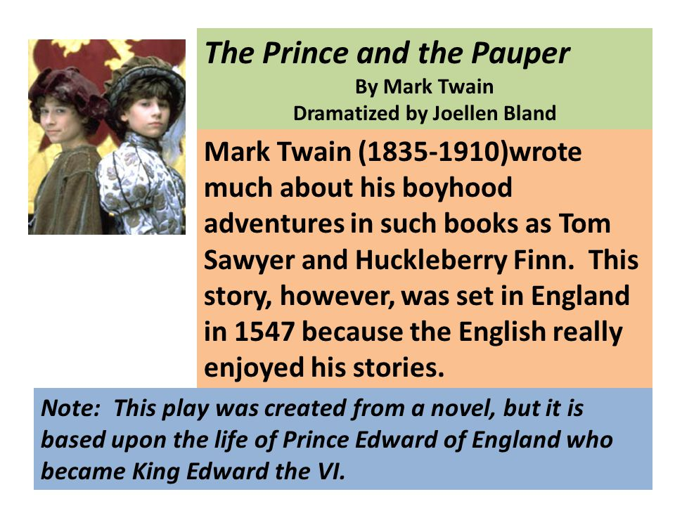 The Prince and the Pauper By Mark Twain Dramatized by Joellen Bland Mark Twain (1835-1910)wrote much about his boyhood adventures in such books as Tom