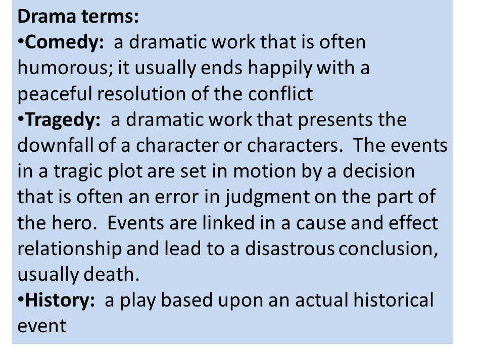 Drama terms: Comedy: a dramatic work that is often humorous; it usually ends happily with a peaceful resolution of the conflict Tragedy: a dramatic wo
