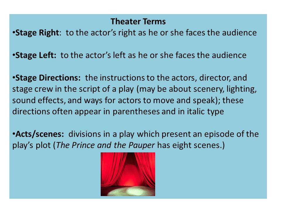 Theater Terms Stage Right: to the actor's right as he or she faces the audience Stage Left: to the actor's left as he or she faces the audience Stage