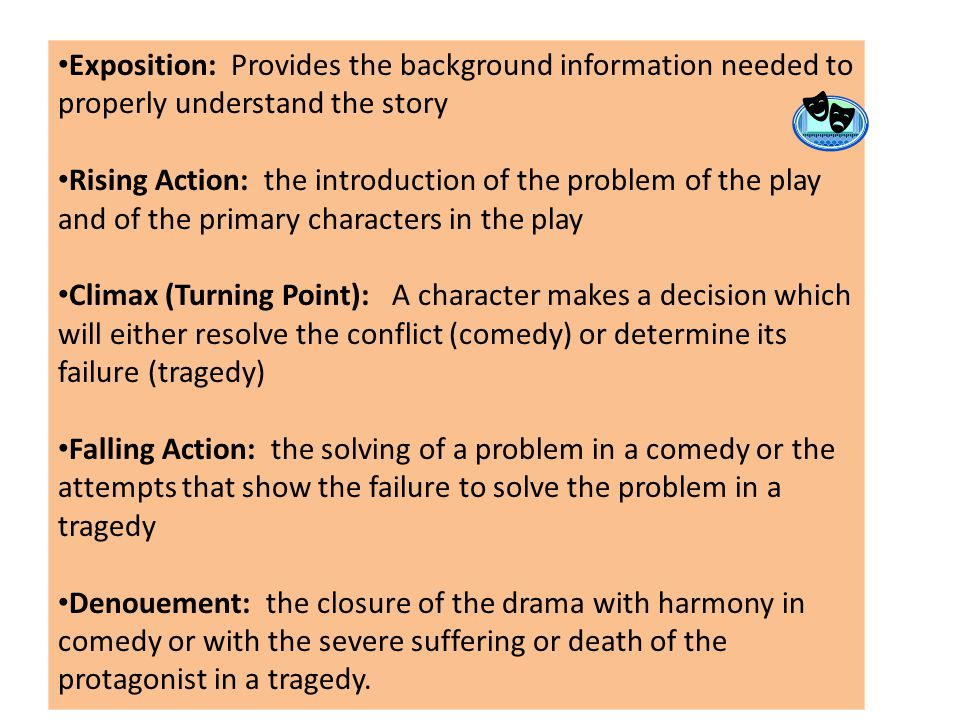 Exposition: Provides the background information needed to properly understand the story Rising Action: the introduction of the problem of the play and