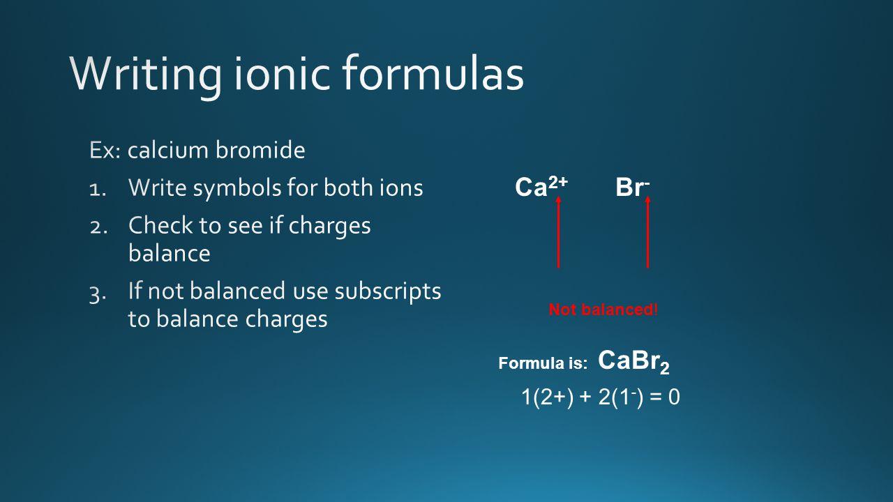 Ca 2+ Formula is: CaBr 2 Br - Not balanced! 1(2+) + 2(1 - ) = 0