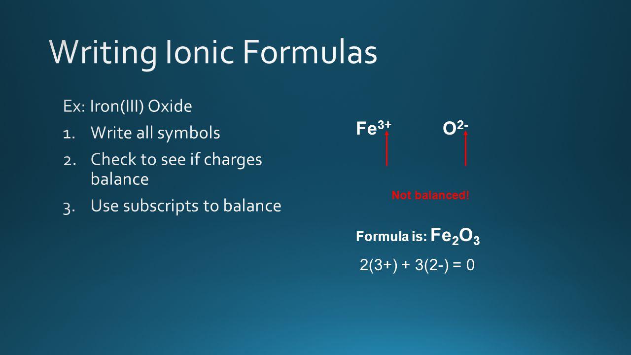 Fe 3+ O 2- Not balanced! Formula is: Fe 2 O 3 2(3+) + 3(2-) = 0