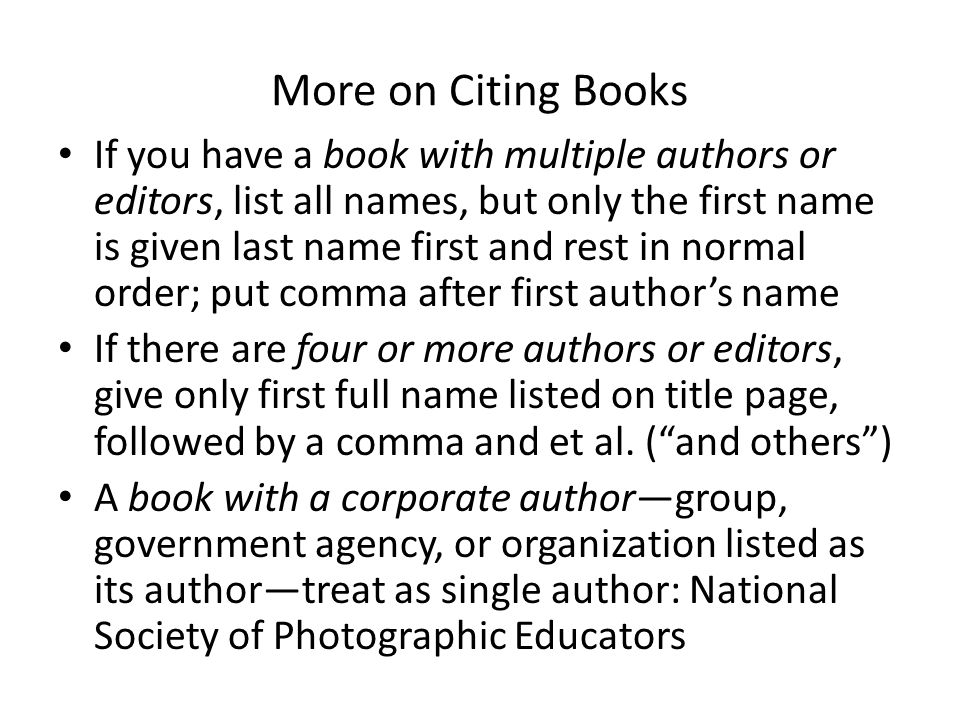 More on Citing Books If you have a book with multiple authors or editors, list all names, but only the first name is given last name first and rest in normal order; put comma after first author's name If there are four or more authors or editors, give only first full name listed on title page, followed by a comma and et al.