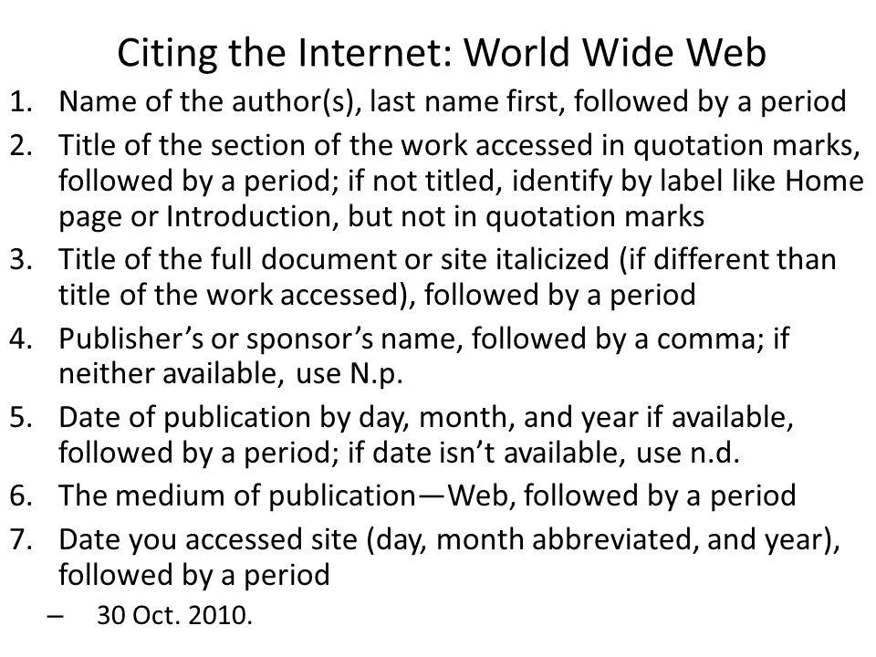 Citing the Internet: World Wide Web 1.Name of the author(s), last name first, followed by a period 2.Title of the section of the work accessed in quotation marks, followed by a period; if not titled, identify by label like Home page or Introduction, but not in quotation marks 3.Title of the full document or site italicized (if different than title of the work accessed), followed by a period 4.Publisher's or sponsor's name, followed by a comma; if neither available, use N.p.