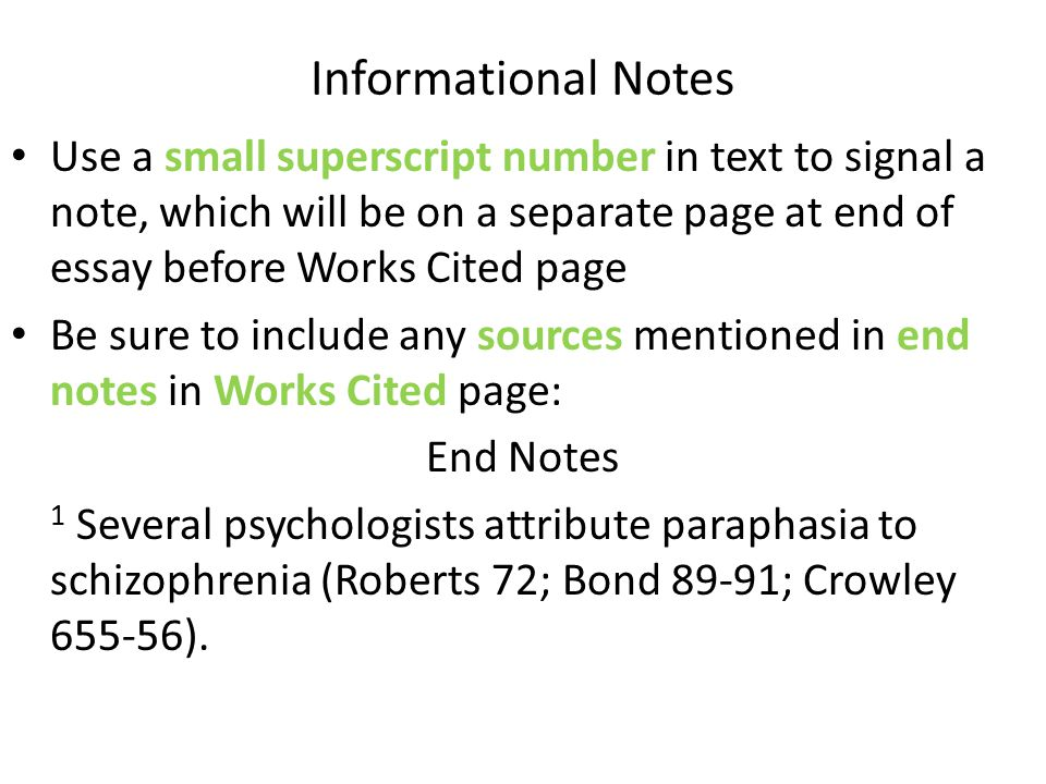 Informational Notes Use a small superscript number in text to signal a note, which will be on a separate page at end of essay before Works Cited page Be sure to include any sources mentioned in end notes in Works Cited page: End Notes 1 Several psychologists attribute paraphasia to schizophrenia (Roberts 72; Bond 89-91; Crowley 655-56).