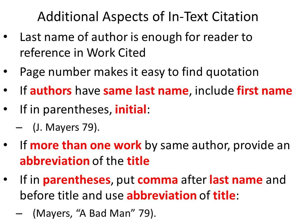 Additional Aspects of In-Text Citation Last name of author is enough for reader to reference in Work Cited Page number makes it easy to find quotation If authors have same last name, include first name If in parentheses, initial: – (J.