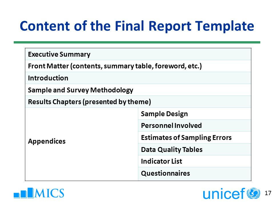 17 Content of the Final Report Template Executive Summary Front Matter (contents, summary table, foreword, etc.) Introduction Sample and Survey Methodology Results Chapters (presented by theme) Appendices Sample Design Personnel Involved Estimates of Sampling Errors Data Quality Tables Indicator List Questionnaires
