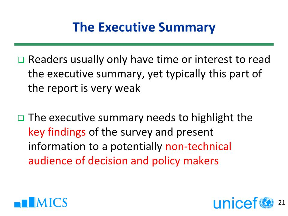 21 The Executive Summary  Readers usually only have time or interest to read the executive summary, yet typically this part of the report is very weak  The executive summary needs to highlight the key findings of the survey and present information to a potentially non-technical audience of decision and policy makers