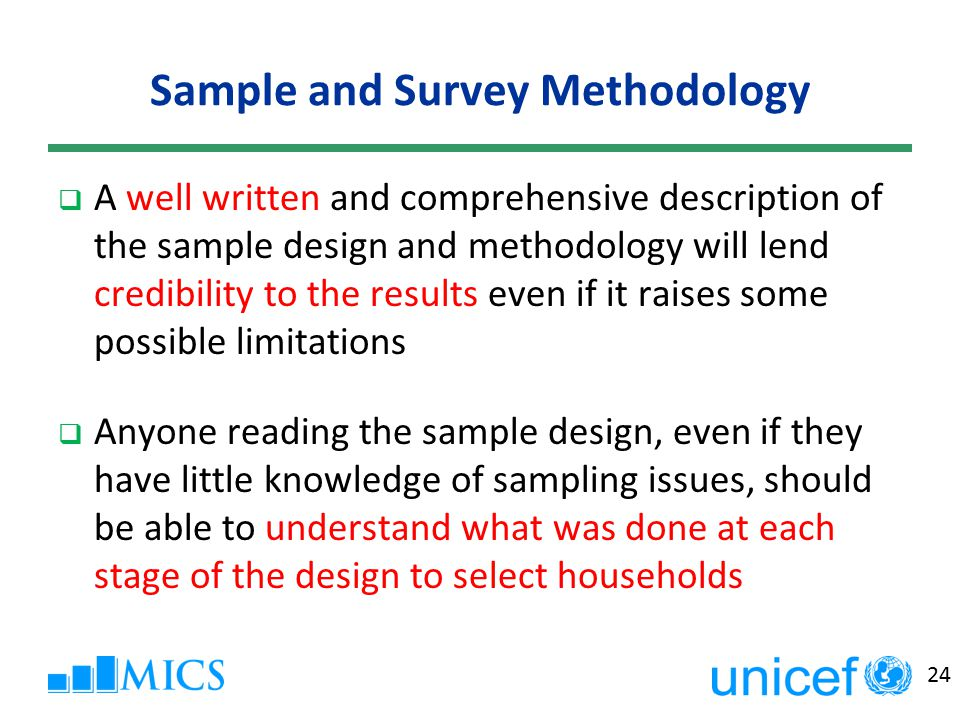 24 Sample and Survey Methodology  A well written and comprehensive description of the sample design and methodology will lend credibility to the results even if it raises some possible limitations  Anyone reading the sample design, even if they have little knowledge of sampling issues, should be able to understand what was done at each stage of the design to select households