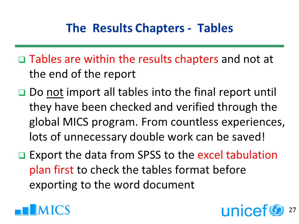 27 The Results Chapters - Tables  Tables are within the results chapters and not at the end of the report  Do not import all tables into the final report until they have been checked and verified through the global MICS program.