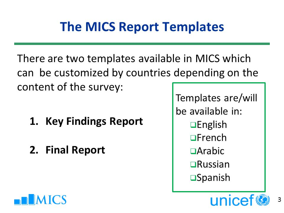 3 The MICS Report Templates There are two templates available in MICS which can be customized by countries depending on the content of the survey: 1.Key Findings Report 2.Final Report Templates are/will be available in:  English  French  Arabic  Russian  Spanish
