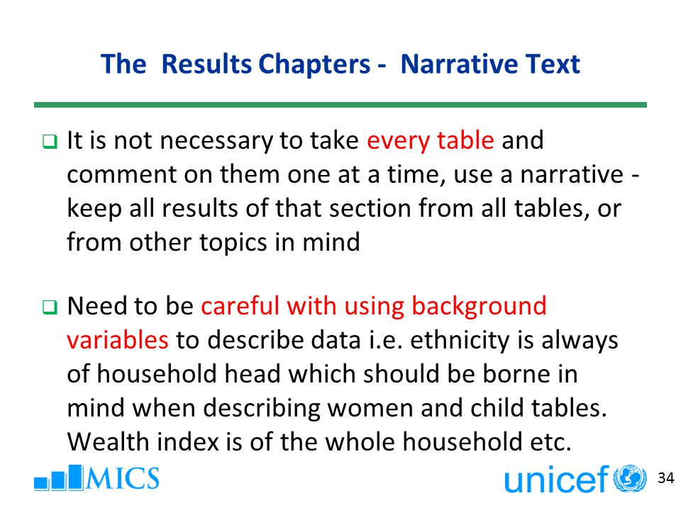 34 The Results Chapters - Narrative Text  It is not necessary to take every table and comment on them one at a time, use a narrative - keep all results of that section from all tables, or from other topics in mind  Need to be careful with using background variables to describe data i.e.