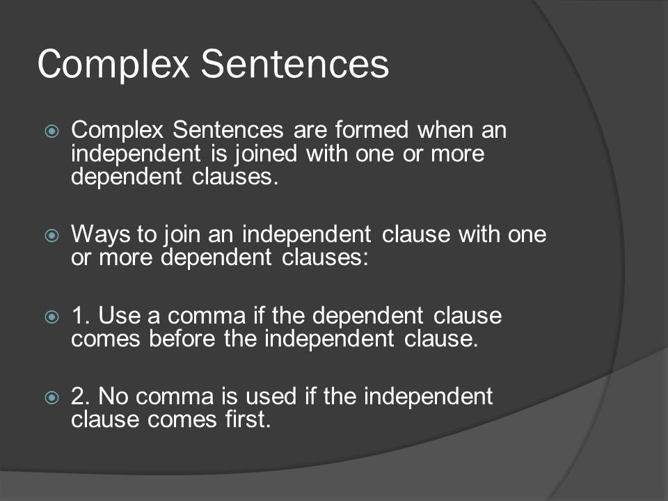 Complex Sentences  Complex Sentences are formed when an independent is joined with one or more dependent clauses.  Ways to join an independent claus