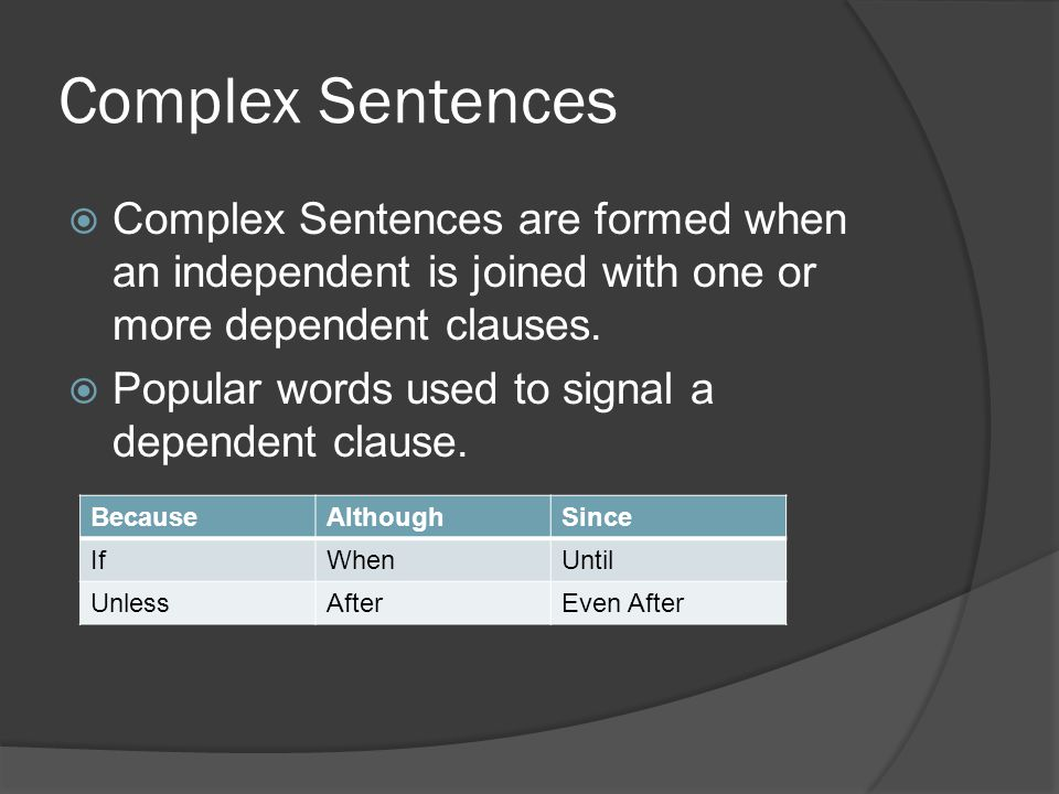 Complex Sentences  Complex Sentences are formed when an independent is joined with one or more dependent clauses.