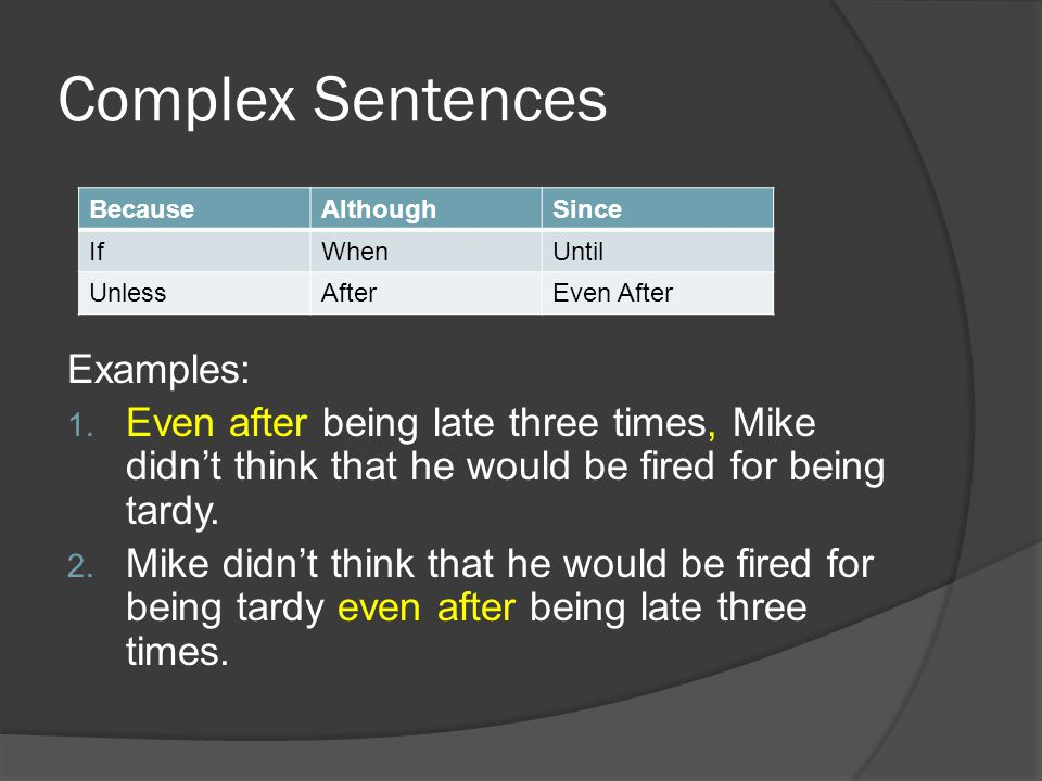 Complex Sentences Examples: 1. Even after being late three times, Mike didn't think that he would be fired for being tardy. 2. Mike didn't think that