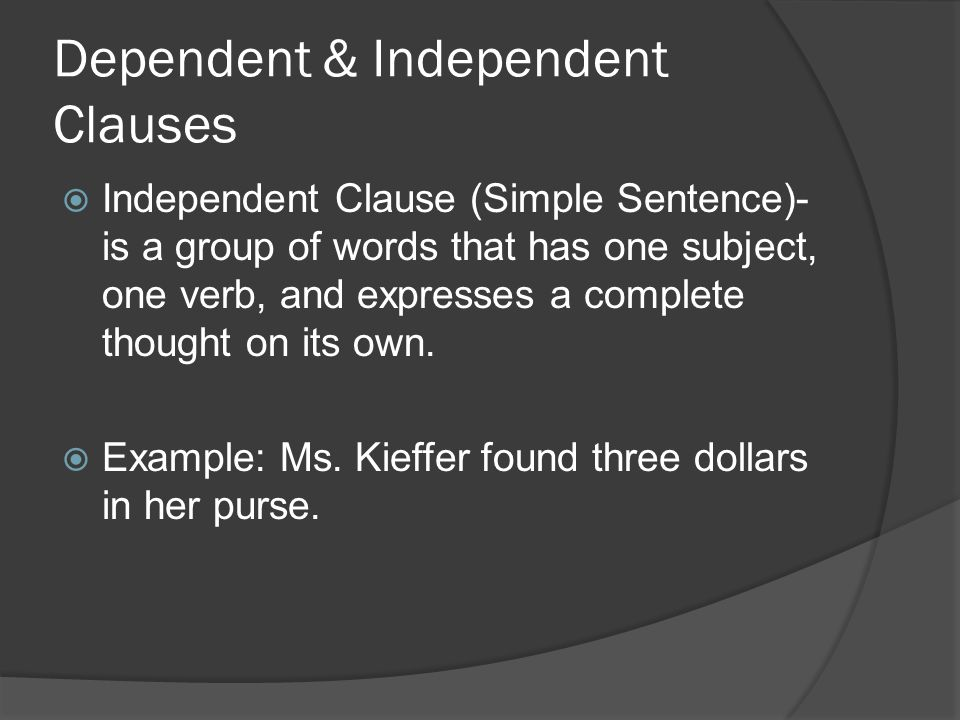 Dependent & Independent Clauses  Independent Clause (Simple Sentence)- is a group of words that has one subject, one verb, and expresses a complete t