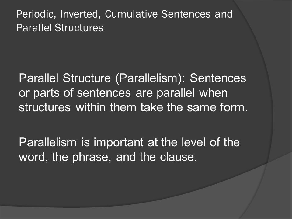 Periodic, Inverted, Cumulative Sentences and Parallel Structures Parallel Structure (Parallelism): Sentences or parts of sentences are parallel when structures within them take the same form.