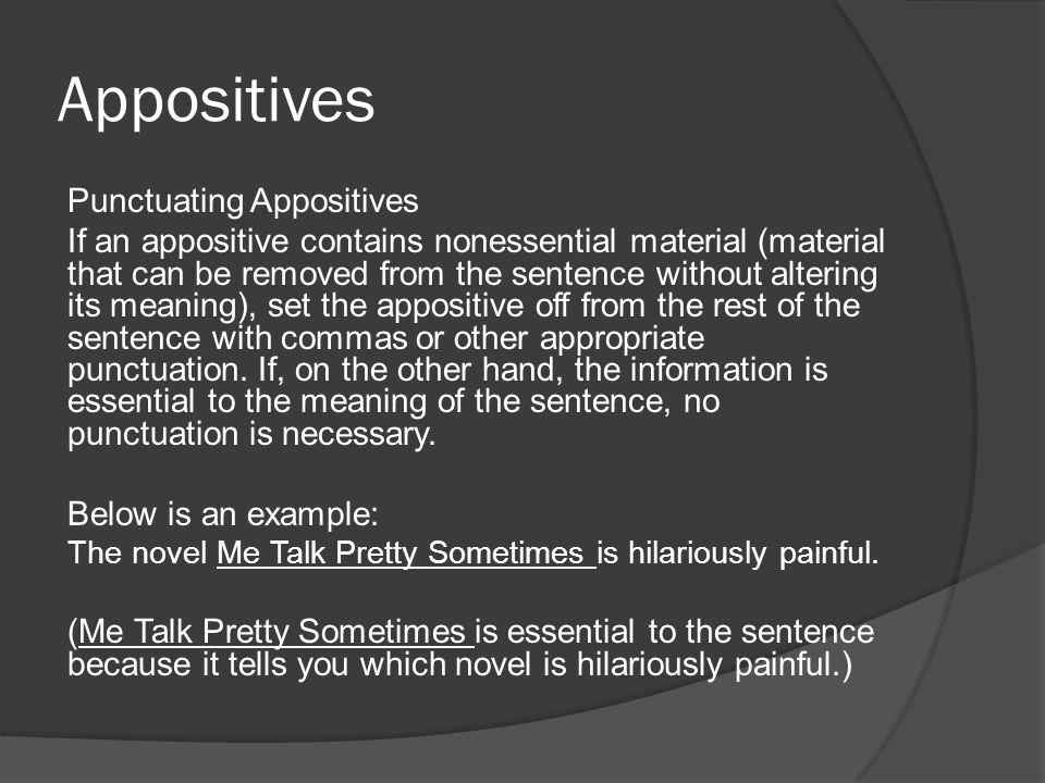 Appositives Punctuating Appositives If an appositive contains nonessential material (material that can be removed from the sentence without altering its meaning), set the appositive off from the rest of the sentence with commas or other appropriate punctuation.