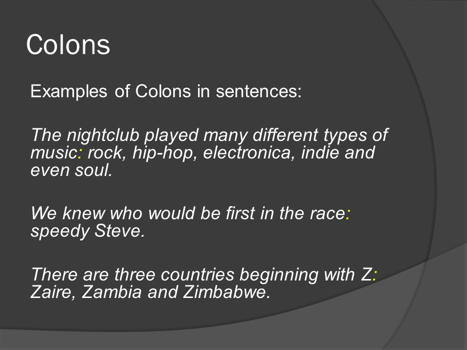 Colons Examples of Colons in sentences: The nightclub played many different types of music: rock, hip-hop, electronica, indie and even soul.
