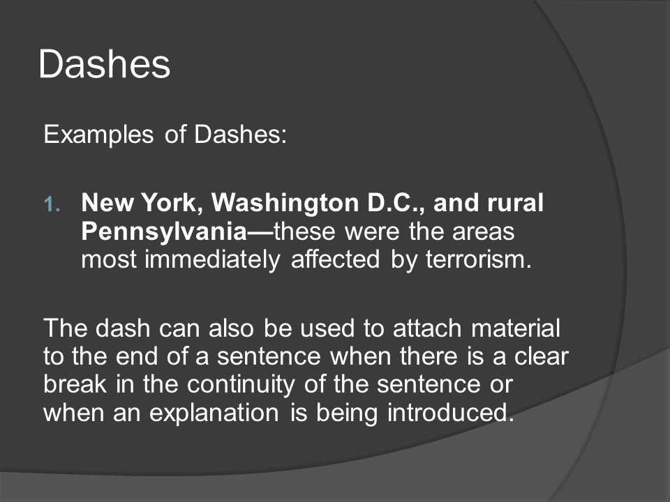 Dashes Examples of Dashes: 1. New York, Washington D.C., and rural Pennsylvania—these were the areas most immediately affected by terrorism. The dash