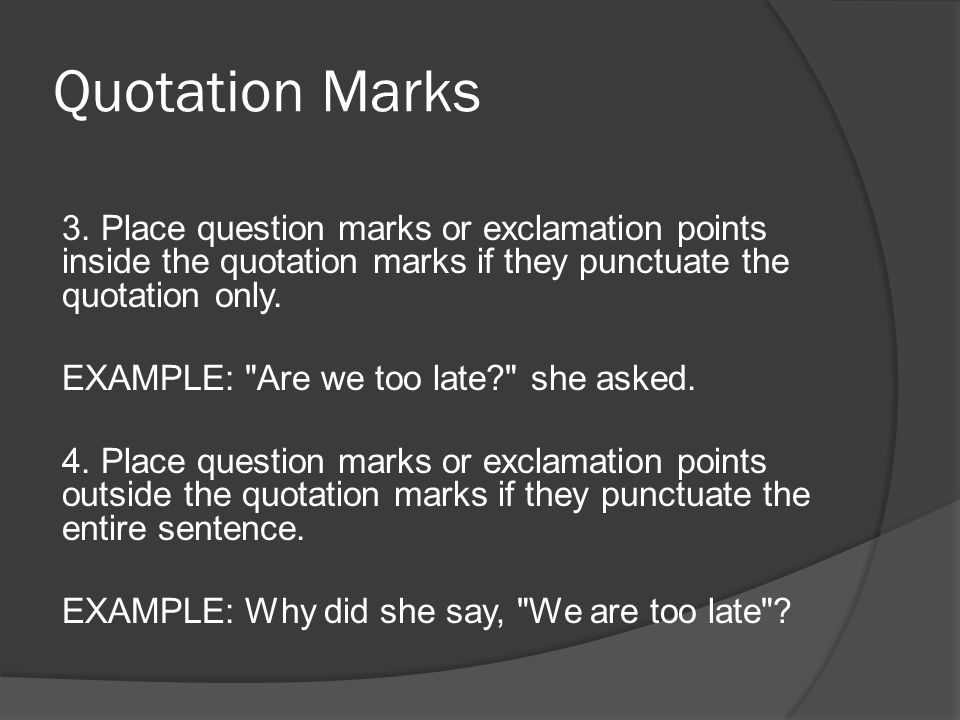 Quotation Marks 3. Place question marks or exclamation points inside the quotation marks if they punctuate the quotation only. EXAMPLE:
