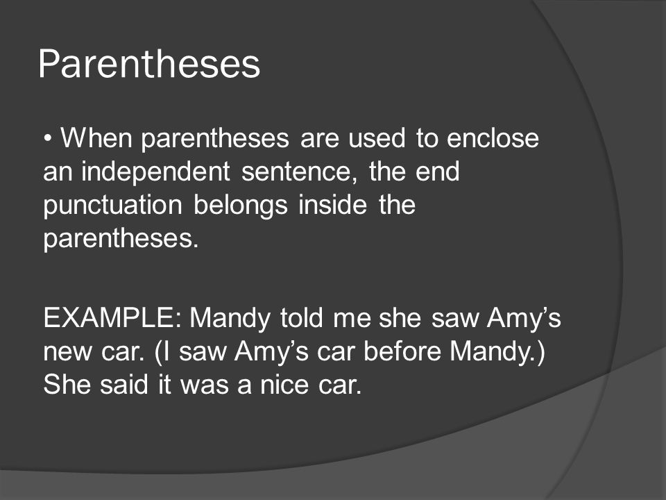 Parentheses When parentheses are used to enclose an independent sentence, the end punctuation belongs inside the parentheses.