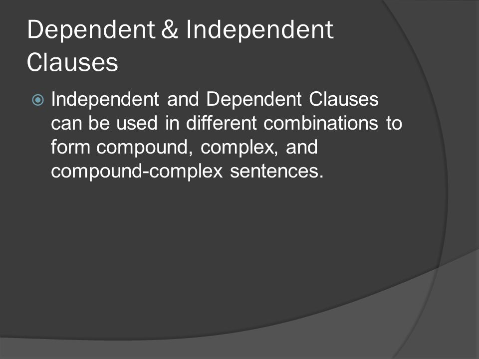 Dependent & Independent Clauses  Independent and Dependent Clauses can be used in different combinations to form compound, complex, and compound-comp
