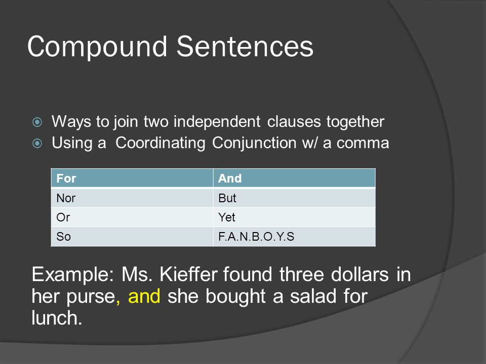 Compound Sentences  Ways to join two independent clauses together  Using a Coordinating Conjunction w/ a comma Example: Ms.