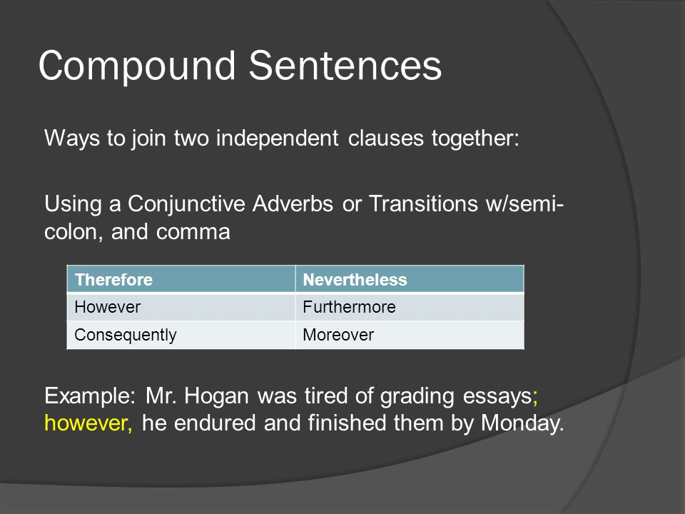 Compound Sentences Ways to join two independent clauses together: Using a Conjunctive Adverbs or Transitions w/semi- colon, and comma Example: Mr. Hog