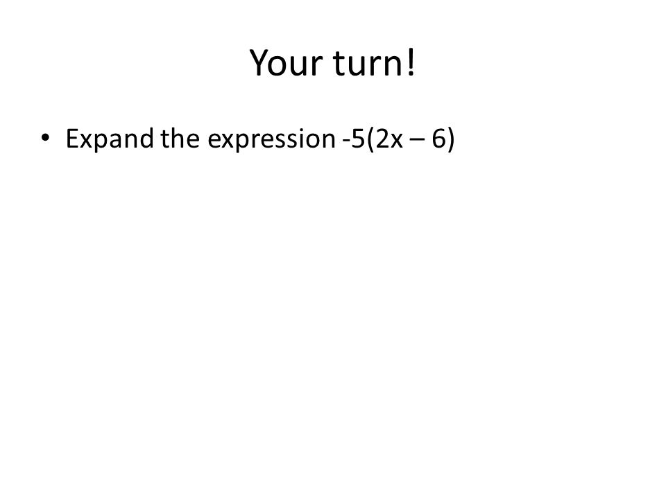 Your turn! Expand the expression -5(2x – 6)