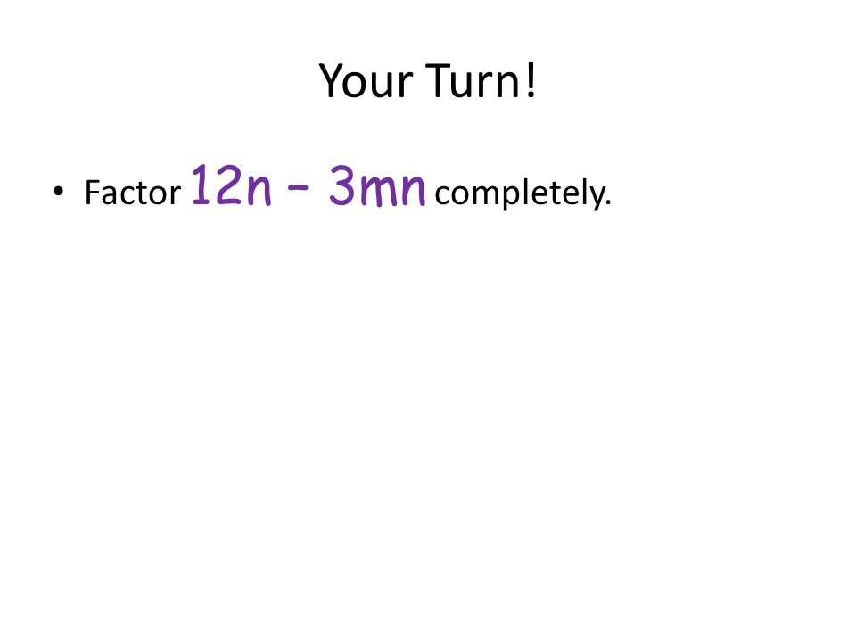 Your Turn! Factor 12n – 3mn completely.