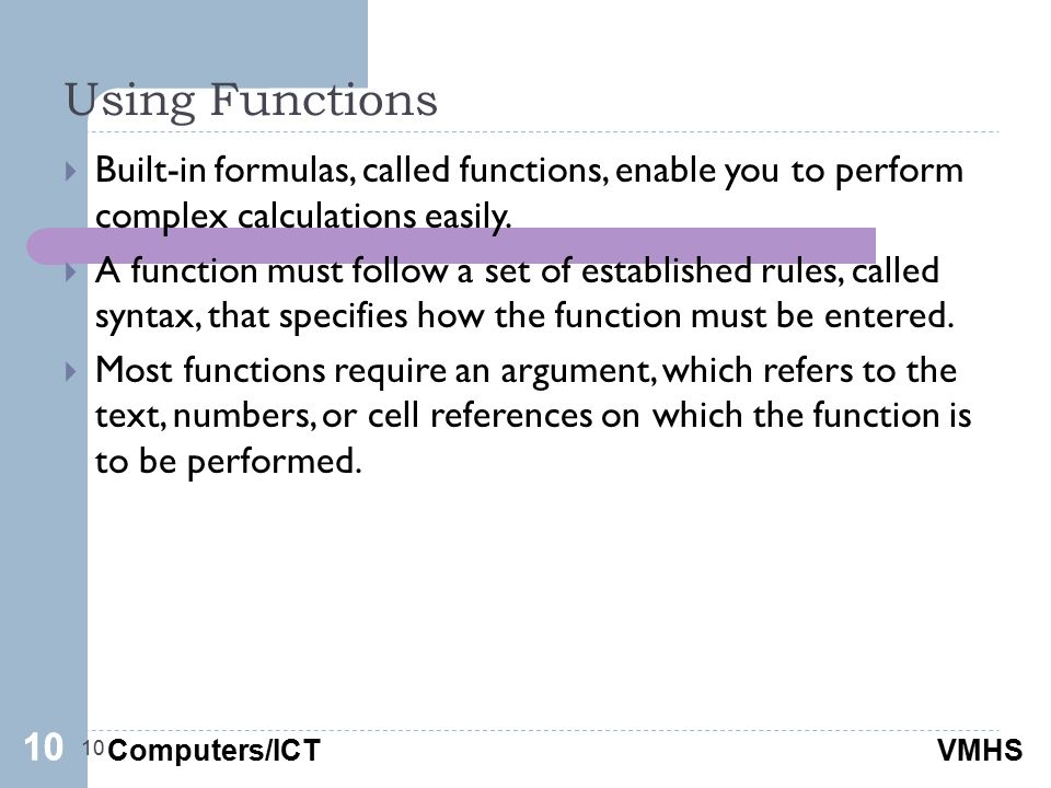 Computers/ICTVMHS Using Functions 10  Built-in formulas, called functions, enable you to perform complex calculations easily.  A function must follo